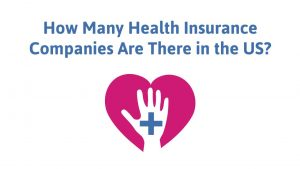 How Many Health Insurance Companies Are There in the US? 2021 Edition